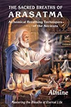 The Sacred Breaths of Arasatma: Alchemical Breathing Techniques of the Ancients--Mastering the Breaths of Eternal Life The Sacred Breathing Techniques Of Arasatma