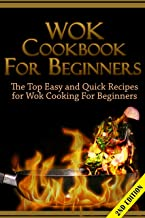Wok Cookbook for Beginners 2nd Edition: The Top Easy and Quick Recipes for Wok Cooking For Beginners! (Wok Cooking, Cooking for one, Wok Recipes, Cookbook, ... Lunches, Wok Guide, Wok Cookbook Guide)