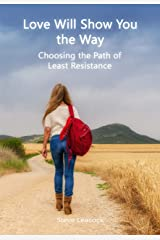 Love Will Show You the Way: Choosing the Path of Least Resistance Kindle Edition