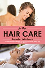 The Best Hair Care Remedies to Embrace: A Comprehensive Recipe Book on Improving and Having Healthy Hair Kindle Edition