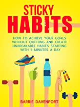 Sticky Habits: How to Achieve Your Goals without Quitting and Create Unbreakable Habits Starting with Five Minutes a Day (English Edition)