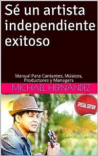 Sé Un Artista Independiente Exitoso: Manual Para Cantantes, Músicos, Productores y Managers