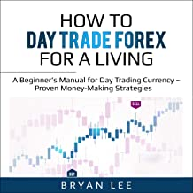 How to Day Trade Forex for a Living: A Beginner's Manual for Day Trading Currency - Proven Money-Making Strategies (How to...