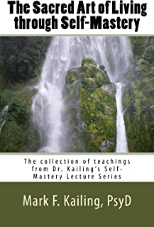 The Sacred Art of Living through Self-Mastery: The complete collection of teachings from Dr. Mark Kailing's Self-Mastery Lecture Series