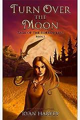 Turn Over the Moon (Saga of the Sorrowless Book 1) Kindle Edition