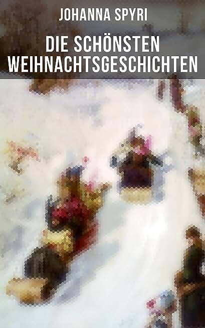 Die schönsten Weihnachtsgeschichten von Johanna Spyri: In sicherer Hut, Heidi, Rosenresli, Kornelli wird erzogen, Artur und Squirrel, Beim Weiden-Joseph… (German Edition)