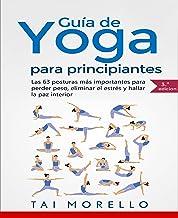 Yoga: Guía Completa Para Principiantes: Las 63 Posturas más Importantes para Perder Peso, Eliminar el Estrés y Hallar la P...