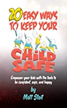 20 easy ways to keep your child safe: Empower your kids with the tools to be confident,safe,and happy
