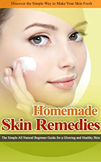 HOMEMADE SKIN REMEDIES: The Simple All Natural Beginner Guide for a Glowing and Healthy Skin (Heal Yourself with the Power of Nature Book 2)