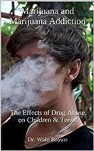 Marijuana and Marijuana Addiction: The Effects of Drug Abuse on Children & Teens (Drug Addiction & Drug Prevention Book 5)
