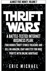 Thrift Wars [Updated 2020]: A Battle-Tested Home Business Plan: Find Hidden Thrift Store Treasure and Sell Used Items on Amazon, eBay and Etsy for Huge ... Online Arbitrage (Almost Free Money Book 8) Kindle Edition