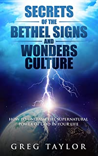 Secrets of the Bethel Signs and Wonders Culture: How to Unleash the Supernatural Power of God in Your Life