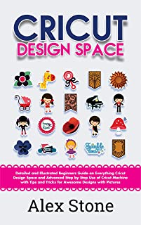 Cricut Design Space: Detailed and Illustrated Beginners Guide on Everything Cricut Design Space and Advanced Step by Step Use of Cricut Machine with Tips and Tricks for Awesome Designs with Pictures
