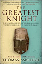 The Greatest Knight: The Remarkable Life of William Marshal, the Power behind Five English Thrones (English Edition)