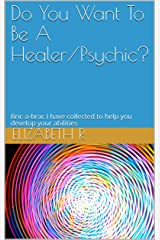 Do You Want To Be A Healer/Psychic?: Bric-a-brac I have collected to help you develop your abilities Kindle Edition