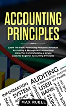 Accounting Principles:Learn The Simple and Effective Methods of  Basic Accounting And Bookkeeping Using This comprehensive  Guide for Beginners(quickbooks,made simple,easy,managerial,finance)