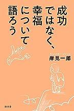 表紙: 成功ではなく、幸福について語ろう (幻冬舎単行本) | 岸見一郎