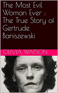 The Most Evil Woman Ever : The True Story of Gertrude Baniszewski