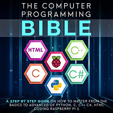 Computer Programming Bible: A Step by Step Guide on How to Master from the Basics to Advanced of Python, C, C++, C#, HTML Coding Raspberry Pi3