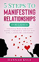 5 Steps to Manifesting Relationships (For Ladies): Essential Ways To Build Up Dating Confidence And Get Into Long-lasting Relationships