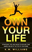 Own Your Life: Strategies, Tips, And Hacks To Kick Ass, Take Names, And Be At The Top Of Your Game