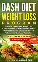 Dash Diet Weight Loss Program: 10 Proven Tips For Fast Weight Loss, 21 Days Full Proof Diet Meal Plan For Reduce The Blood Pressure, Cholesterol & Boost  Metabolism Without Any Medication