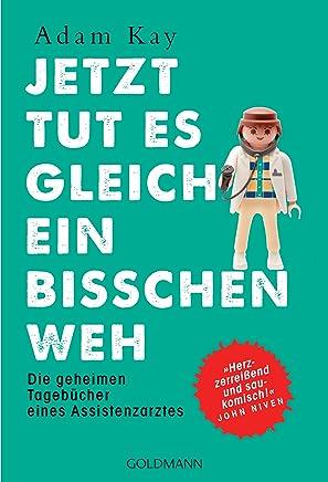 """Jetzt tut es gleich ein bisschen weh: Die geheimen Tagebücher eines Assistenzarztes - """"Herzzerreißend und saukomisch!"""" John Niven (German Edition)"""