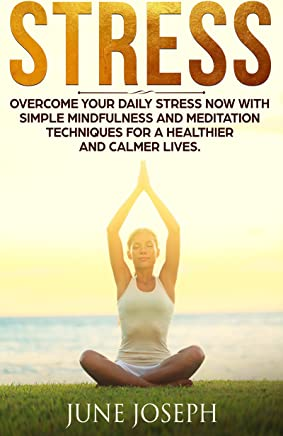 Stress: Overcome Your Daily Stress Now With Simple Mindfulness And Meditation Techniques For A Healthier And Calmer Lives (Revised Edition)