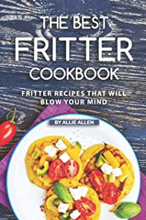 The Best Fritter Cookbook: Fritter Recipes That Will Blow Your Mind