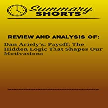 Review and Analysis of: Dan Ariely's: Payoff: The Hidden Logic That Shapes Our Motivations