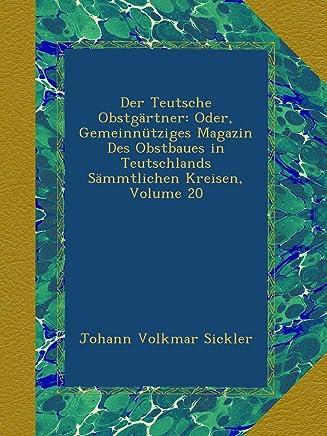 Der Teutsche Obstgaertner: Oder, Gemeinnuetziges Magazin Des Obstbaues in Teutschlands Saemmtlichen Kreisen, Volume 20