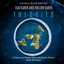 Flat Earth and Hollow Earth Theories: A History of Strange Tales and Bizarre Beliefs About the Planet