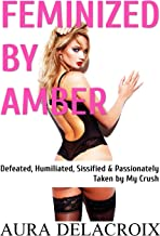 Feminized by Amber: Defeated, Humiliated, Sissified & Passionately Taken by My Crush