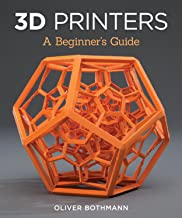 3D Printers: A Beginner's Guide (Fox Chapel Publishing) Learn the Basics of 3D Printing Construction, Tips & Tricks for Data, Software, CAD, Error Checking, and Slicing, with More Than 100 Photos