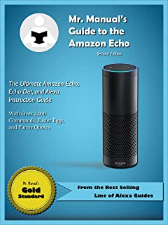 Mr. Manual's Guide to the Amazon Echo: The Ultimate Amazon Echo, Echo Dot, and Alexa Instruction Manual With Over 2,000 Commands, Easter Eggs, and Funny ... to Expert (Amazon Echo Guides Book 1)