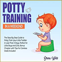 Potty Training in a Weekend: The Step-by-Step Guide to Potty Train Your Little Toddler in Less than 3 Days. Perfect for Little Boys and Girls. Bonus Chapter with Tips for Careless Dads Included
