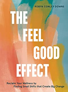 The Feel Good Effect: Reclaim Your Wellness by Finding Small Shifts that Create Big Change