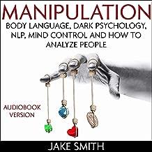 Manipulation, Body Language, Dark Psychology, NLP, Mind Control and How to Analyze People