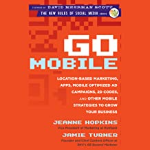 Go Mobile: Location-Based Marketing, Apps, Mobile Optimized Ad Campaigns, 2D Codes, and Other Mobile Strategies to Grow Your Business