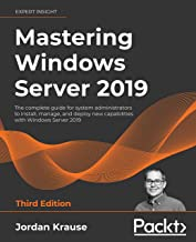 Mastering Windows Server 2019: The complete guide for system administrators to install, manage, and deploy new capabilitie...
