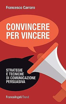 Convincere per vincere: Strategie e tecniche di comunicazione persuasiva (Trend Vol. 247)