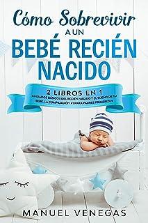 Cómo Sobrevivir a un Bebé Recién Nacido : 2 Libros en 1- Cuidados Básicos del Recién Nacido y El Sueño de tu Bebé. La Compilación #1 para Padres Primerizos. (Spanish Edition)