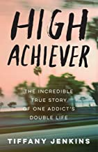 {Tiffany Jenkins} High Achiever: The Incredible True Story of One Addict's Double Life Paperback