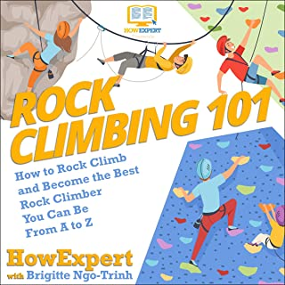 Rock Climbing 101: How to Rock Climb and Become the Best Rock Climber You Can Be from A to Z