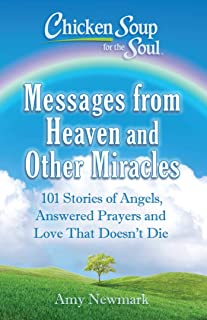 Chicken Soup for the Soul: Messages from Heaven and Other Miracles: 101 Stories of Angels, Answered Prayers, and Love That Doesn't Die