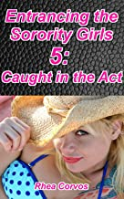 Entrancing the Sorority Girls 5: Caught In The Act