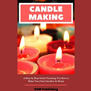 Candle Making: A Step by Step Guide Teaching You How to Make Your Own Homemade Candles