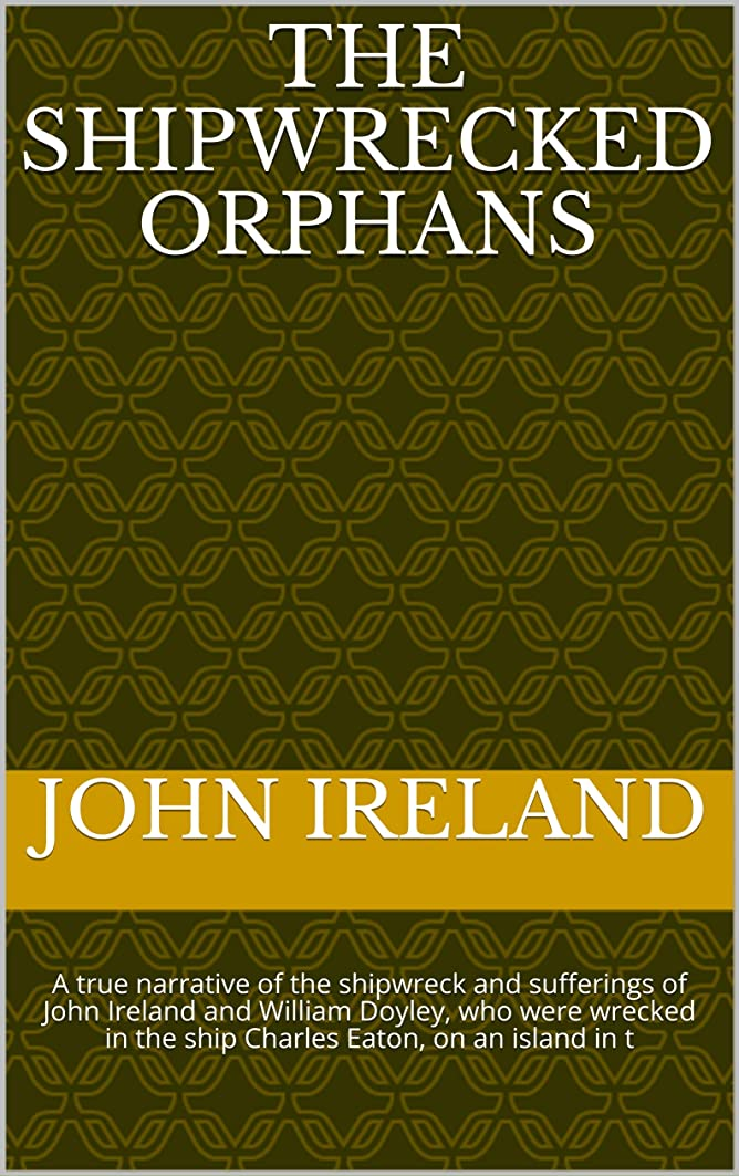 変わるイーウェル非行The Shipwrecked Orphans:  A true narrative of the shipwreck and sufferings of John               Ireland and William Doyley, who were wrecked in the ship ... Eaton, on an island in t (English Edition)