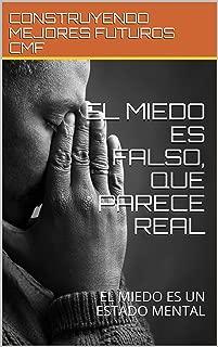 EL MIEDO ES FALSO, QUE PARECE REAL : EL MIEDO ES UN ESTADO MENTAL (Spanish Edition)