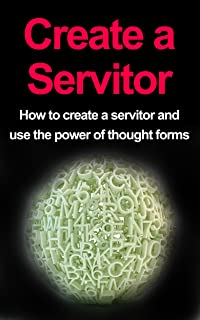 Create a Servitor: How to Create a Servitor and Use the Power of Thought Forms